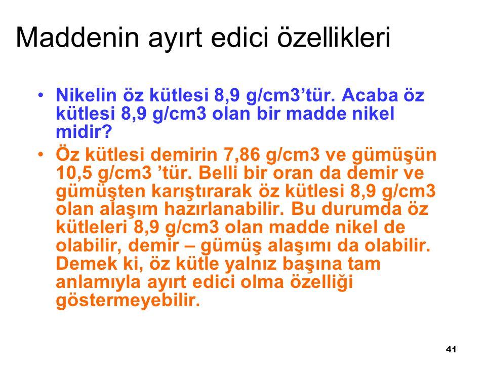 41 Maddenin ayırt edici özellikleri Nikelin öz kütlesi 8,9 g/cm3'tür.