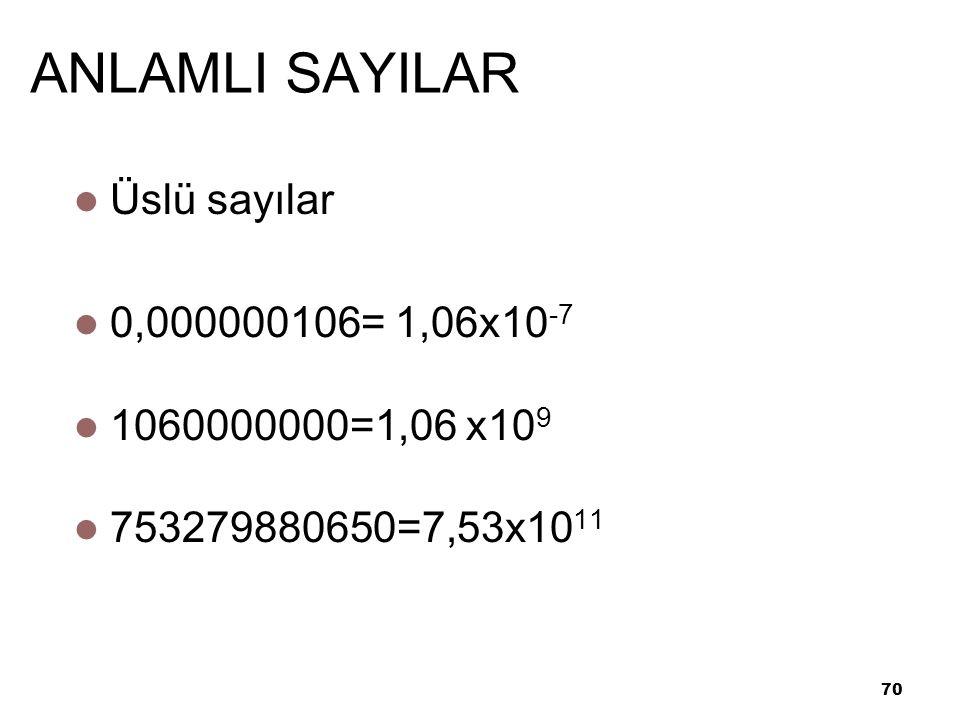 70 ANLAMLI SAYILAR Üslü sayılar 0,000000106= 1,06x10 -7 1060000000=1,06 x10 9 753279880650=7,53x10 11