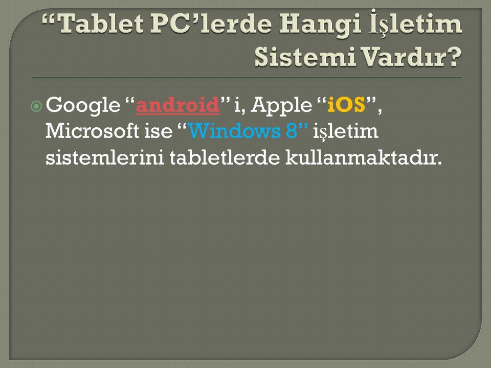 """ Google """"android"""" i, Apple """"iOS"""", Microsoft ise """"Windows 8"""" i ş letim sistemlerini tabletlerde kullanmaktadır.android"""