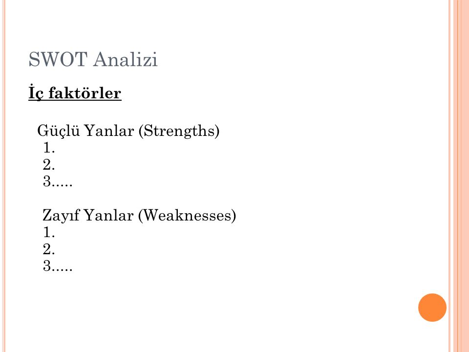 SWOT Analizi İç faktörler Güçlü Yanlar (Strengths) 1. 2. 3..... Zayıf Yanlar (Weaknesses) 1. 2. 3.....