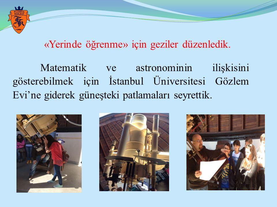 «Yerinde öğrenme» için geziler düzenledik. Matematik ve astronominin ilişkisini gösterebilmek için İstanbul Üniversitesi Gözlem Evi'ne giderek güneşte