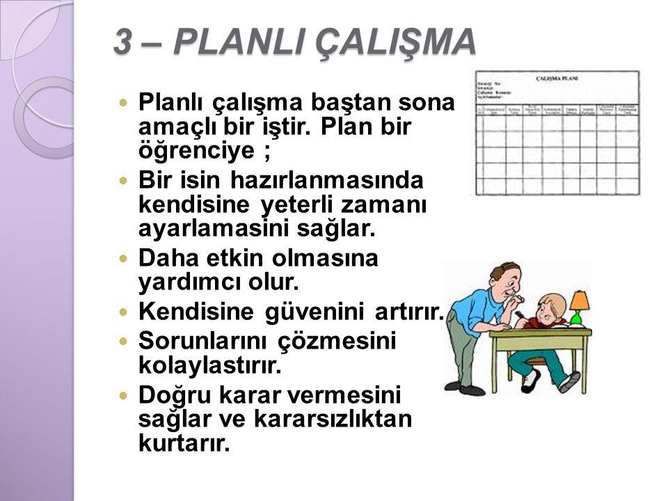 3 – PLANLI ÇALIŞMA Planlı çalışma baştan sona amaçlı bir iştir. Plan bir öğrenciye ; Bir isin hazırlanmasında kendisine yeterli zamanı ayarlamasini sa