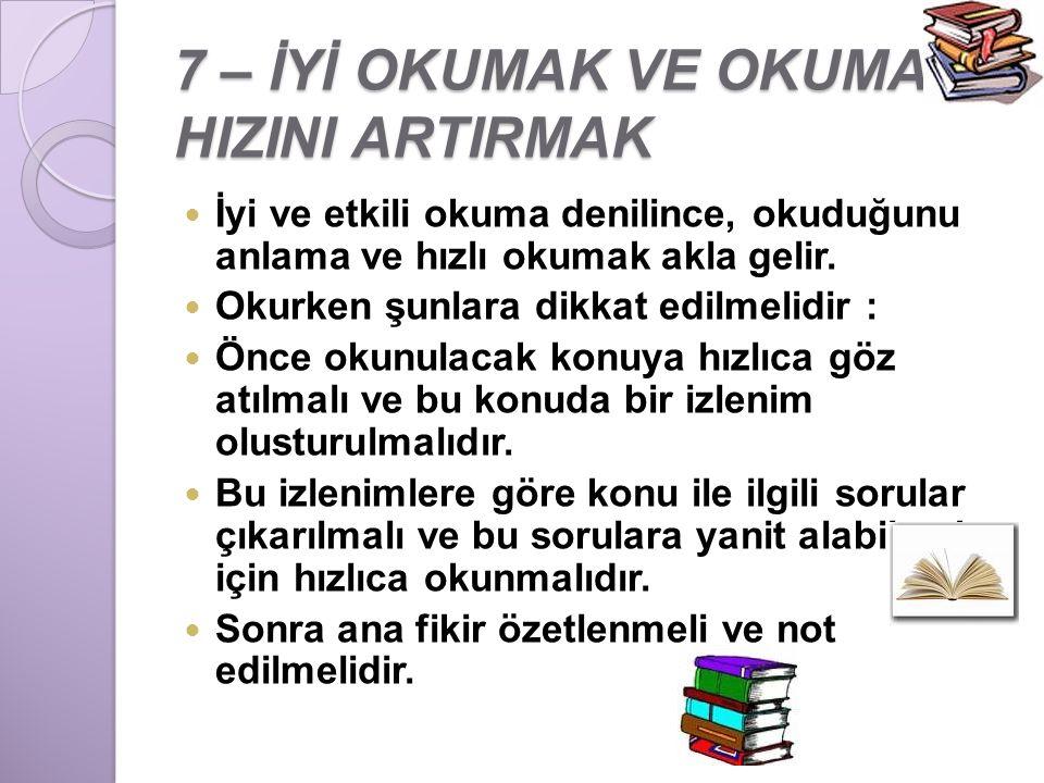 7 – İYİ OKUMAK VE OKUMA HIZINI ARTIRMAK İyi ve etkili okuma denilince, okuduğunu anlama ve hızlı okumak akla gelir. Okurken şunlara dikkat edilmelidir