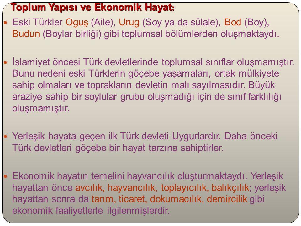 Toplum Yapısı ve Ekonomik Hayat : Eski Türkler Oguş (Aile), Urug (Soy ya da sülale), Bod (Boy), Budun (Boylar birliği) gibi toplumsal bölümlerden oluşmaktaydı.