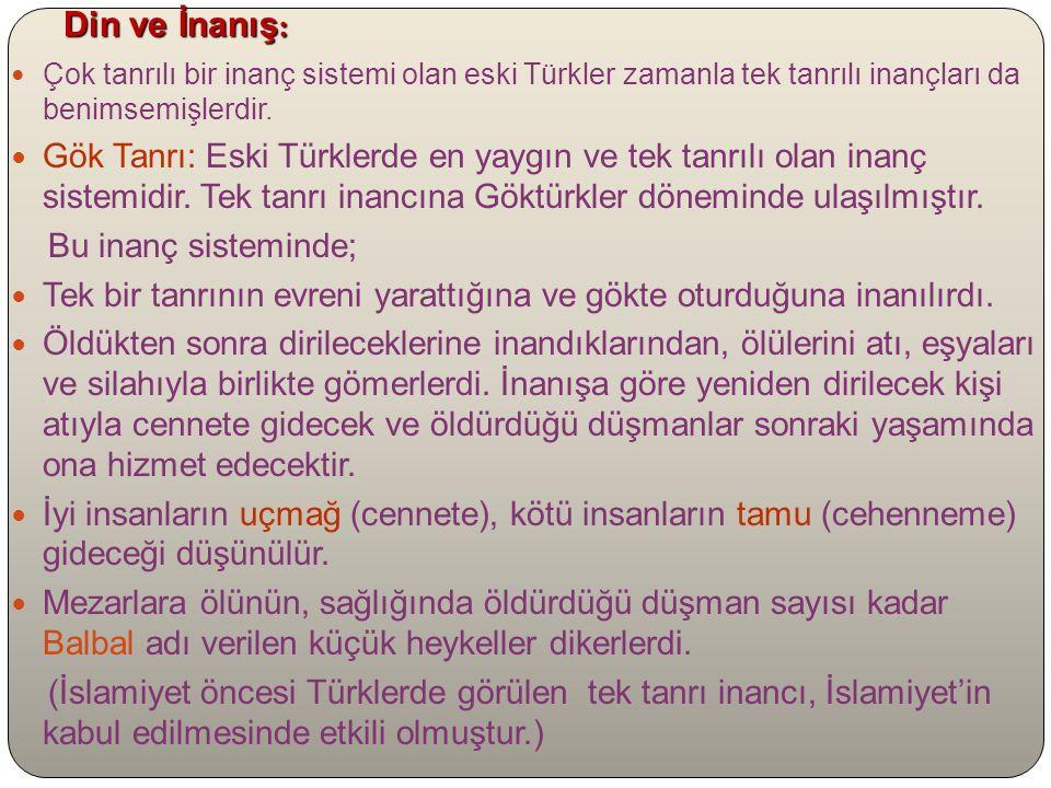 Din ve İnanış : Çok tanrılı bir inanç sistemi olan eski Türkler zamanla tek tanrılı inançları da benimsemişlerdir.