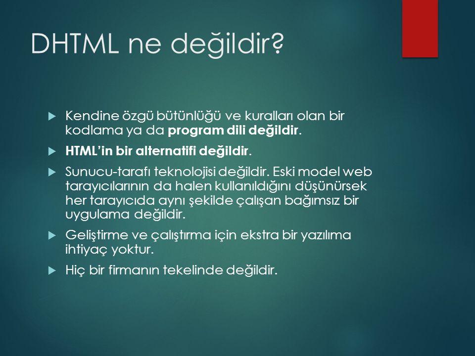 DHTML ne değildir?  Kendine özgü bütünlüğü ve kuralları olan bir kodlama ya da program dili değildir.  HTML'in bir alternatifi değildir.  Sunucu-ta