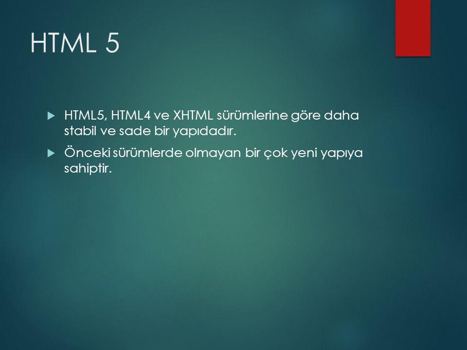 HTML 5  HTML5, HTML4 ve XHTML sürümlerine göre daha stabil ve sade bir yapıdadır.  Önceki sürümlerde olmayan bir çok yeni yapıya sahiptir.