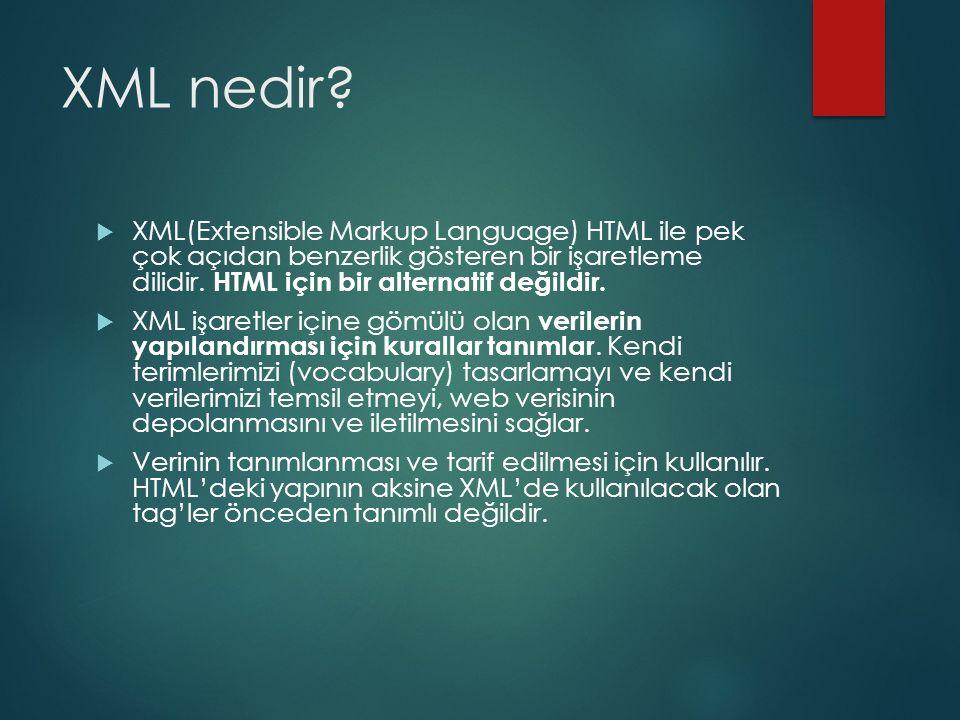 XML nedir?  XML(Extensible Markup Language) HTML ile pek çok açıdan benzerlik gösteren bir işaretleme dilidir. HTML için bir alternatif değildir.  X