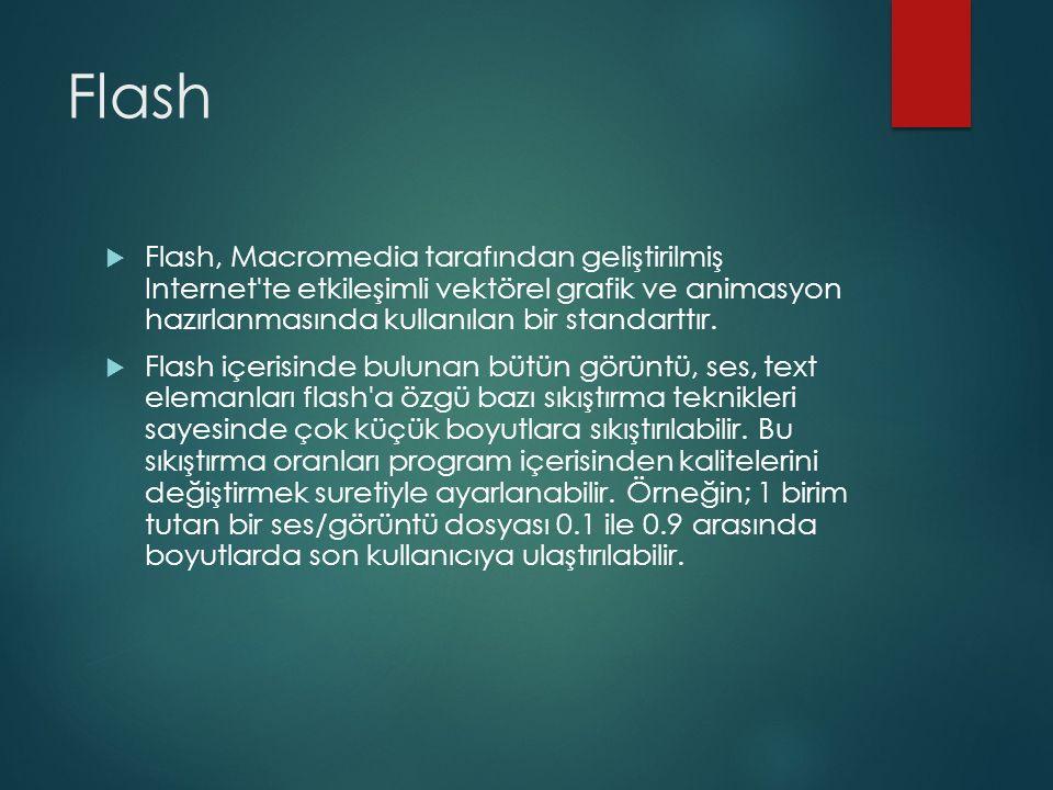 Flash  Flash, Macromedia tarafından geliştirilmiş Internet'te etkileşimli vektörel grafik ve animasyon hazırlanmasında kullanılan bir standarttır. 