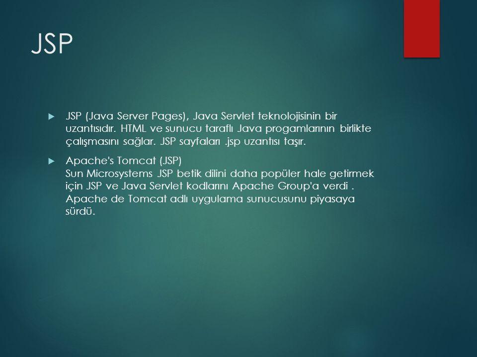 JSP  JSP (Java Server Pages), Java Servlet teknolojisinin bir uzantısıdır. HTML ve sunucu taraflı Java progamlarının birlikte çalışmasını sağlar. JSP