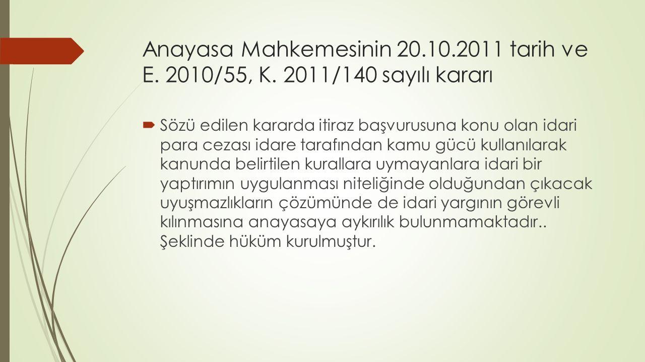 Anayasa Mahkemesinin 20.10.2011 tarih ve E. 2010/55, K. 2011/140 sayılı kararı  Sözü edilen kararda itiraz başvurusuna konu olan idari para cezası id