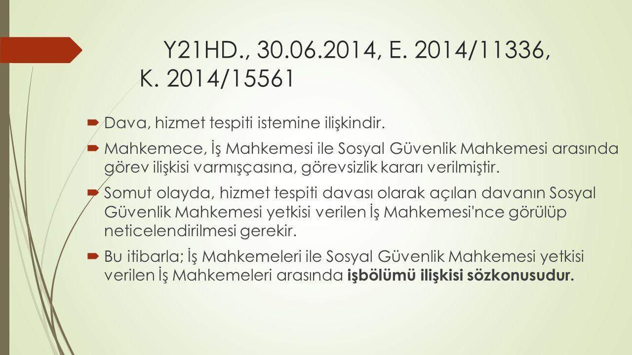 Y21HD., 30.06.2014, E. 2014/11336, K. 2014/15561  Dava, hizmet tespiti istemine ilişkindir.  Mahkemece, İş Mahkemesi ile Sosyal Güvenlik Mahkemesi a