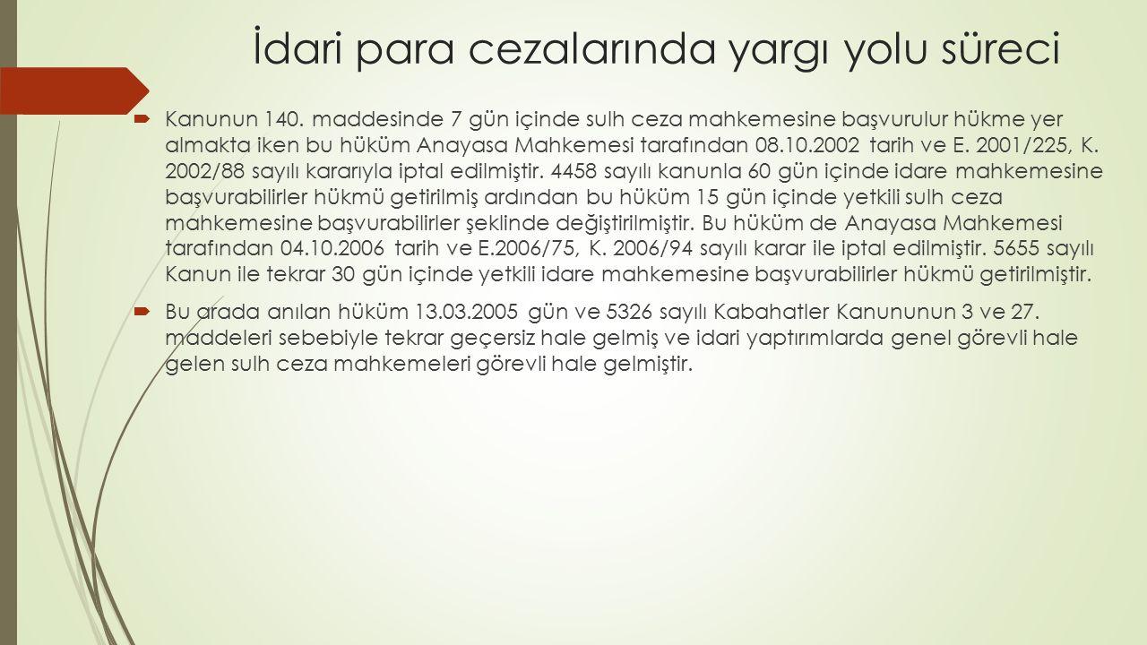 İdari para cezalarında yargı yolu süreci  Kanunun 140. maddesinde 7 gün içinde sulh ceza mahkemesine başvurulur hükme yer almakta iken bu hüküm Anaya