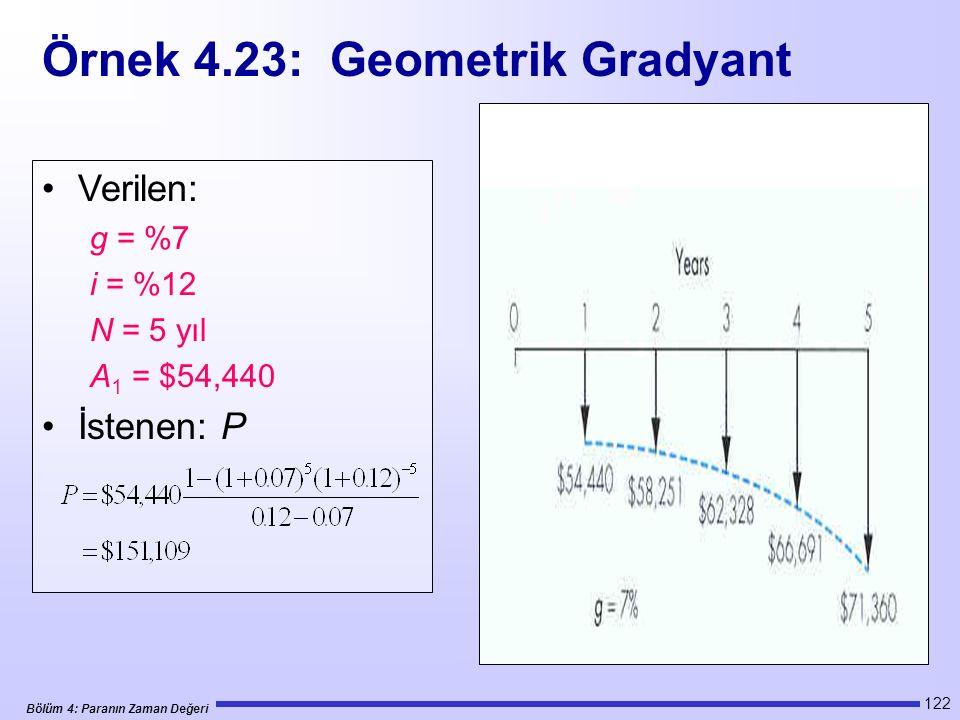 Bölüm 4: Paranın Zaman Değeri 122 Verilen: g = %7 i = %12 N = 5 yıl A 1 = $54,440 İstenen: P Örnek 4.23: Geometrik Gradyant