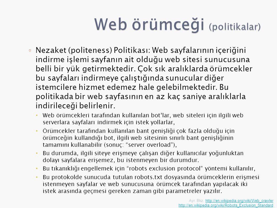 ◦ Nezaket (politeness) Politikası: Web sayfalarının içeriğini indirme işlemi sayfanın ait olduğu web sitesi sunucusuna belli bir yük getirmektedir. Ço