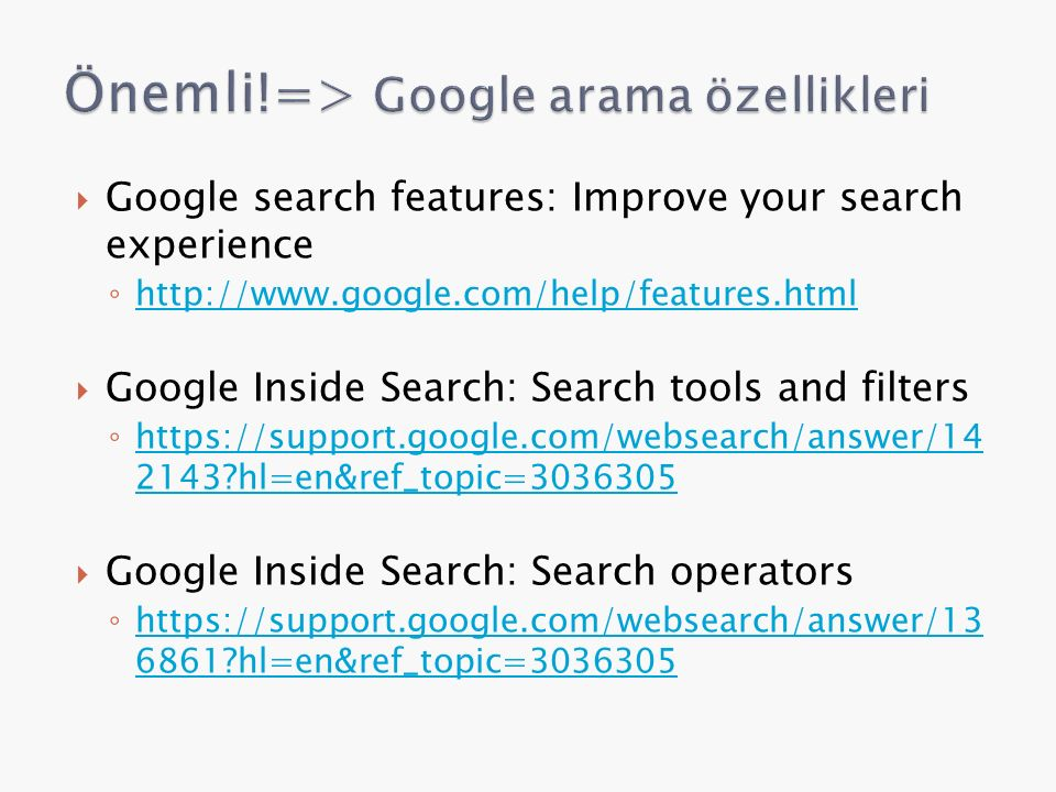  Google search features: Improve your search experience ◦ http://www.google.com/help/features.html http://www.google.com/help/features.html  Google Inside Search: Search tools and filters ◦ https://support.google.com/websearch/answer/14 2143?hl=en&ref_topic=3036305 https://support.google.com/websearch/answer/14 2143?hl=en&ref_topic=3036305  Google Inside Search: Search operators ◦ https://support.google.com/websearch/answer/13 6861?hl=en&ref_topic=3036305 https://support.google.com/websearch/answer/13 6861?hl=en&ref_topic=3036305