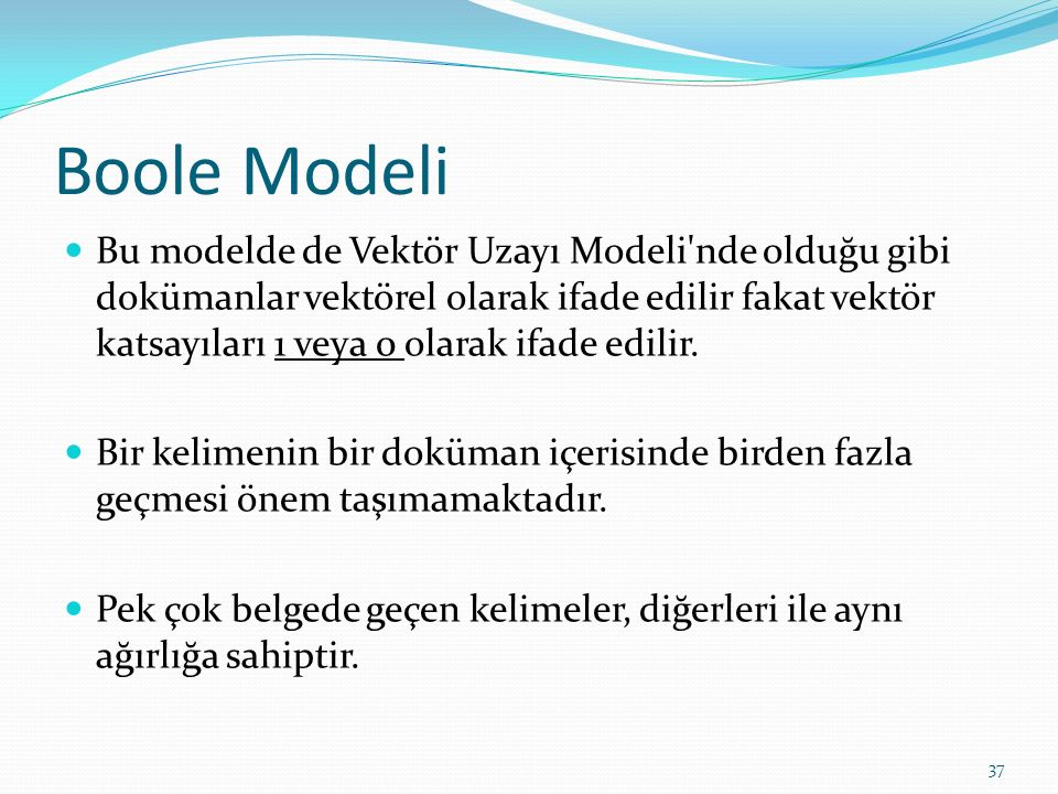 Boole Modeli Bu modelde de Vektör Uzayı Modeli'nde olduğu gibi dokümanlar vektörel olarak ifade edilir fakat vektör katsayıları 1 veya 0 olarak ifade