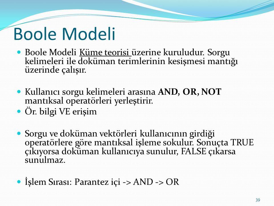 Boole Modeli Boole Modeli Küme teorisi üzerine kuruludur. Sorgu kelimeleri ile doküman terimlerinin kesişmesi mantığı üzerinde çalışır. Kullanıcı sorg