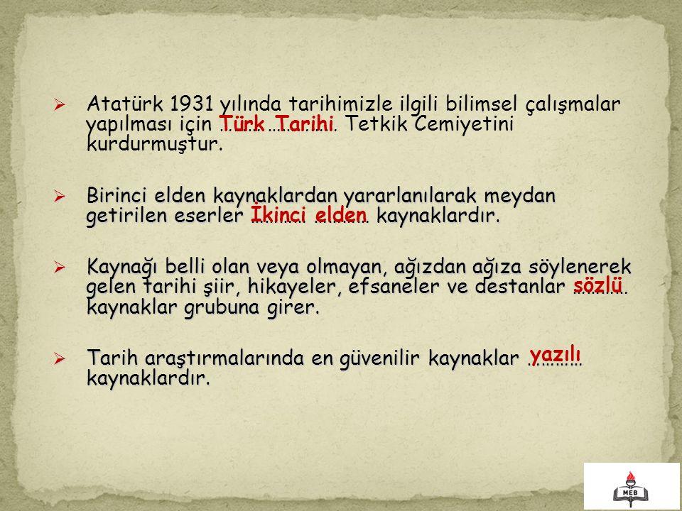  Atatürk 1931 yılında tarihimizle ilgili bilimsel çalışmalar yapılması için ……… …………… Tetkik Cemiyetini kurdurmuştur.  Birinci elden kaynaklardan ya