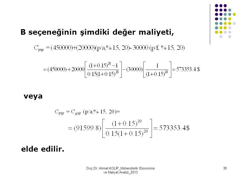 B seçeneğinin şimdiki değer maliyeti, veya elde edilir. Doç.Dr. Ahmet KOLİP_Mühendislik Ekonomisi ve Maliyet Analizi_2013 38