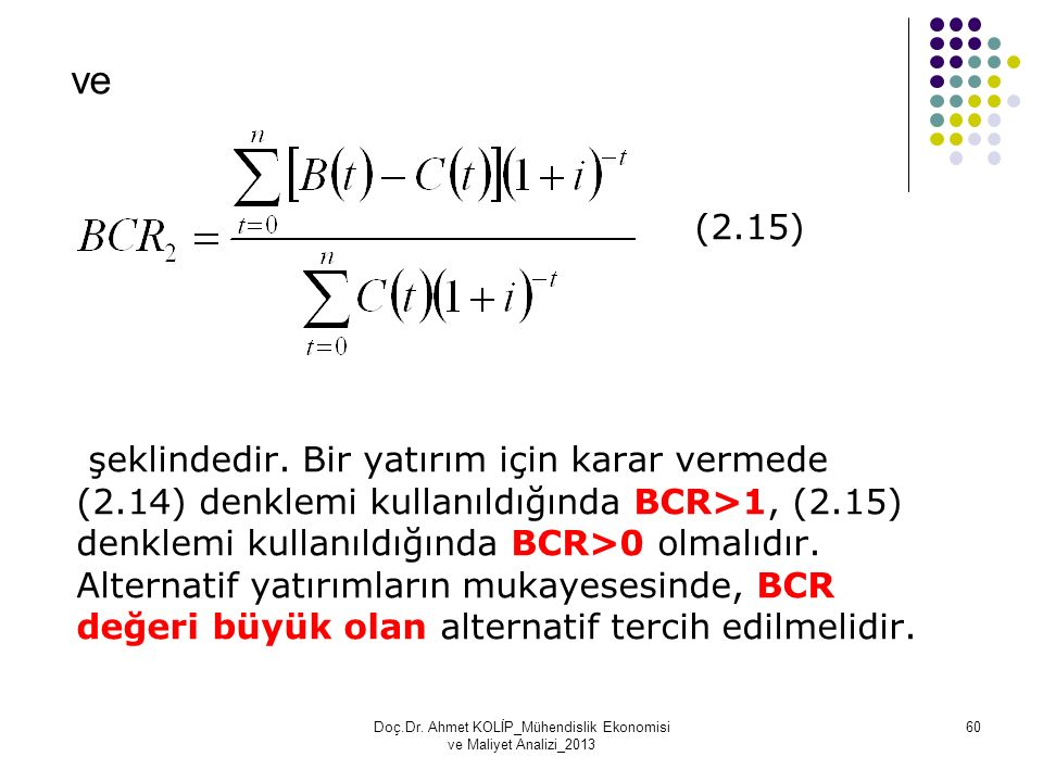 ve (2.15) şeklindedir. Bir yatırım için karar vermede (2.14) denklemi kullanıldığında BCR>1, (2.15) denklemi kullanıldığında BCR>0 olmalıdır. Alternat