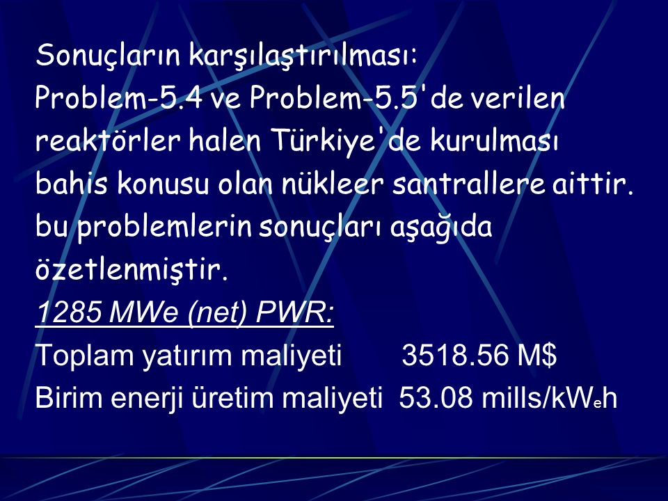 Sonuçların karşılaştırılması: Problem-5.4 ve Problem-5.5'de verilen reaktörler halen Türkiye'de kurulması bahis konusu olan nükleer santrallere aittir