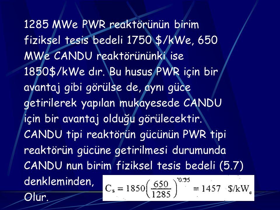 1285 MWe PWR reaktörünün birim fiziksel tesis bedeli 1750 $/kWe, 650 MWe CANDU reaktörününki ise 1850$/kWe dır. Bu husus PWR için bir avantaj gibi gör