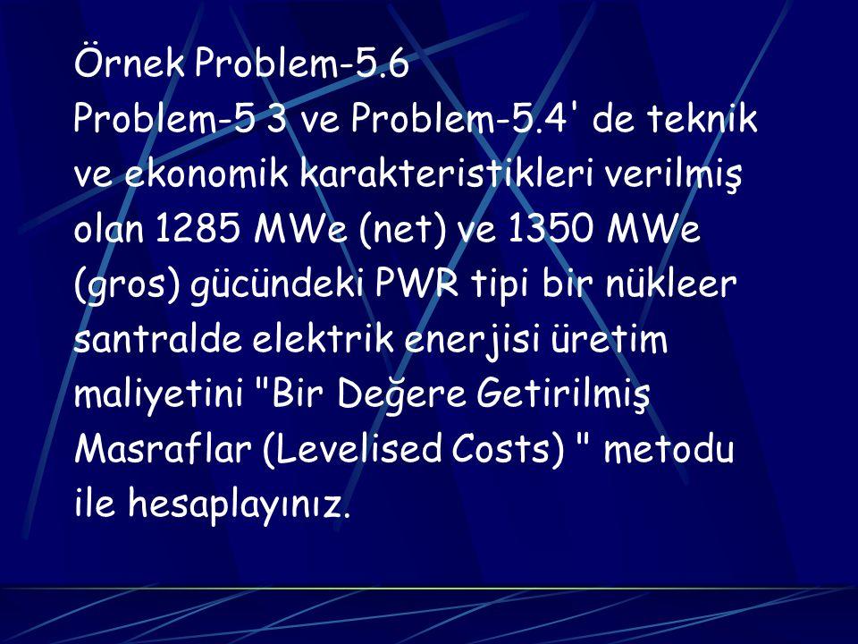 Örnek Problem-5.6 Problem-5 3 ve Problem-5.4' de teknik ve ekonomik karakteristikleri verilmiş olan 1285 MWe (net) ve 1350 MWe (gros) gücündeki PWR ti