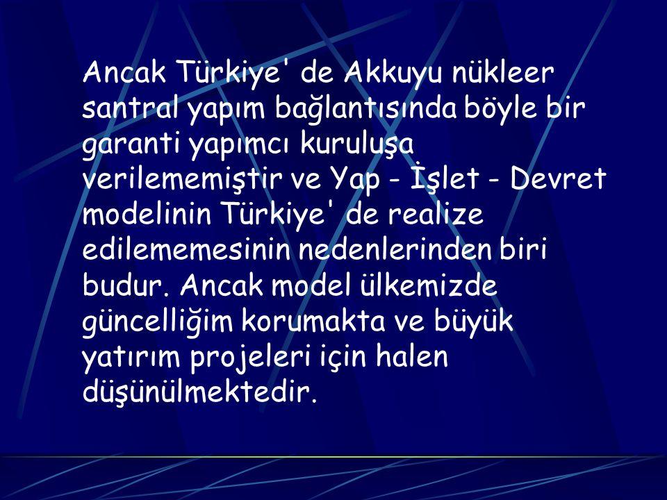 Ancak Türkiye' de Akkuyu nükleer santral yapım bağlantısında böyle bir garanti yapımcı kuruluşa verilememiştir ve Yap - İşlet - Devret modelinin Türki