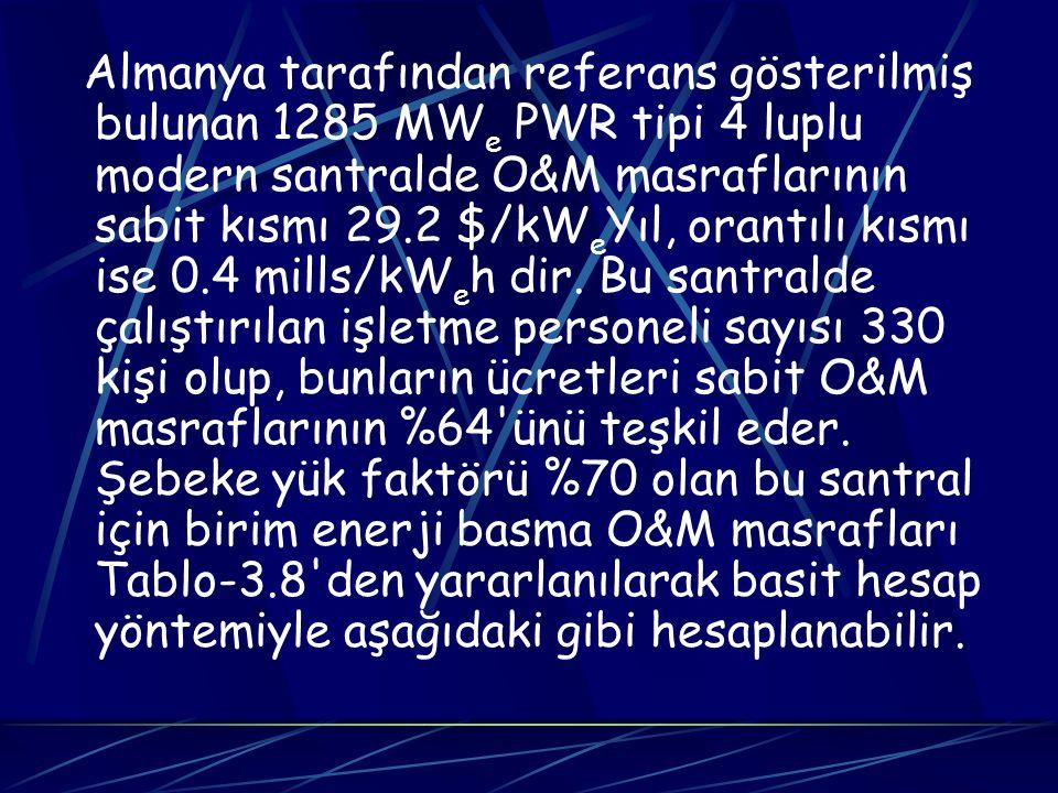 Almanya tarafından referans gösterilmiş bulunan 1285 MW e PWR tipi 4 luplu modern santralde O&M masraflarının sabit kısmı 29.2 $/kW e Yıl, orantılı kı
