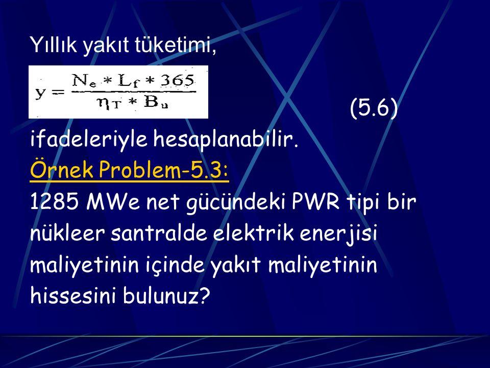 Yıllık yakıt tüketimi, (5.6) ifadeleriyle hesaplanabilir. Örnek Problem-5.3: 1285 MWe net gücündeki PWR tipi bir nükleer santralde elektrik enerjisi m