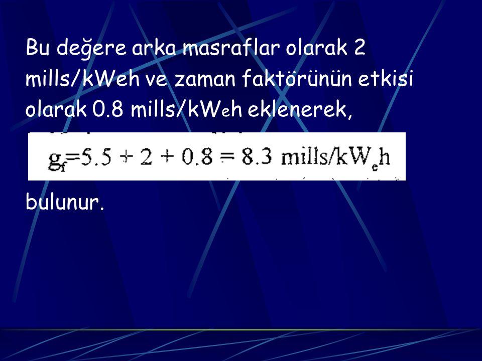 Bu değere arka masraflar olarak 2 mills/kWeh ve zaman faktörünün etkisi olarak 0.8 mills/kW e h eklenerek, bulunur.