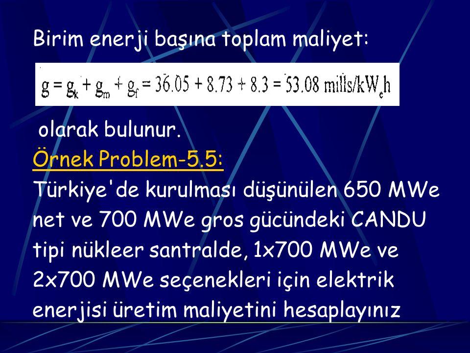 Birim enerji başına toplam maliyet: olarak bulunur. Örnek Problem-5.5: Türkiye'de kurulması düşünülen 650 MWe net ve 700 MWe gros gücündeki CANDU tipi