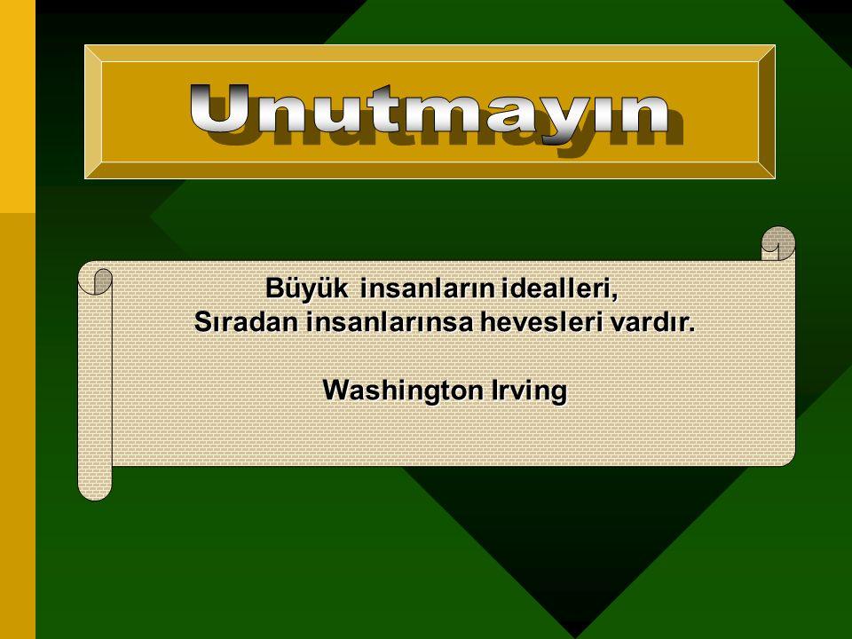 Büyük insanların idealleri, Sıradan insanlarınsa hevesleri vardır. Washington Irving