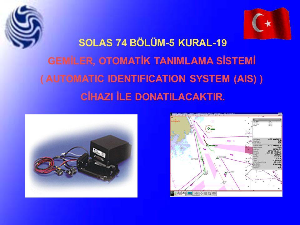 SOLAS 74 BÖLÜM-5 KURAL-19 GEMİLER, OTOMATİK TANIMLAMA SİSTEMİ ( AUTOMATIC IDENTIFICATION SYSTEM (AIS) ) CİHAZI İLE DONATILACAKTIR.