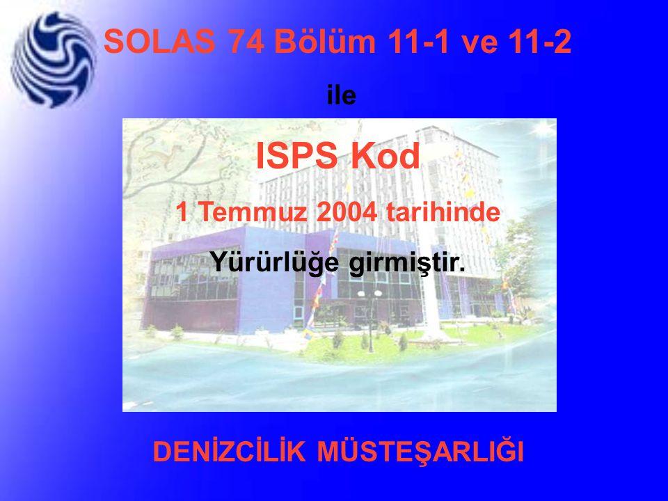 SOLAS 74 Bölüm 11-1 ve 11-2 ile ISPS Kod 1 Temmuz 2004 tarihinde Yürürlüğe girmiştir. DENİZCİLİK MÜSTEŞARLIĞI