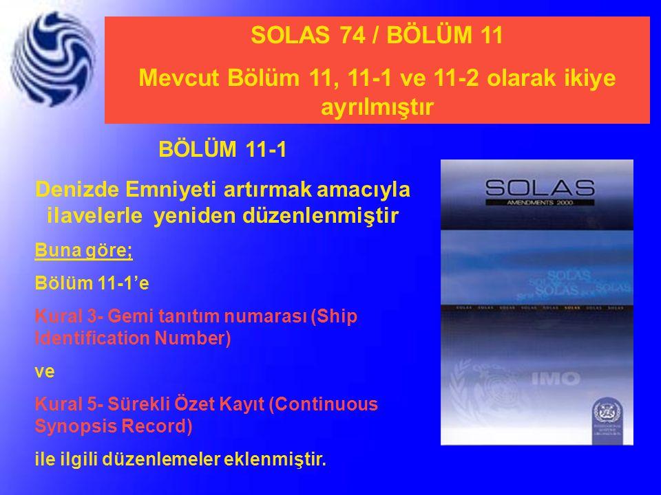 SOLAS 74 / BÖLÜM 11 Mevcut Bölüm 11, 11-1 ve 11-2 olarak ikiye ayrılmıştır BÖLÜM 11-1 Denizde Emniyeti artırmak amacıyla ilavelerle yeniden düzenlenmi