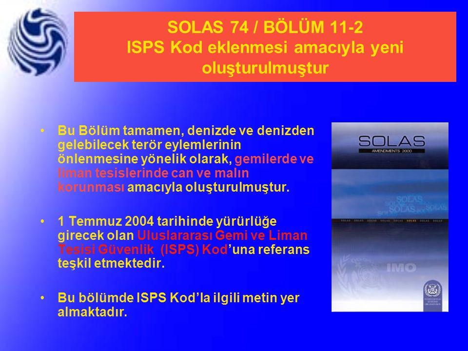 SOLAS 74 / BÖLÜM 11-2 ISPS Kod eklenmesi amacıyla yeni oluşturulmuştur Bu Bölüm tamamen, denizde ve denizden gelebilecek terör eylemlerinin önlenmesin
