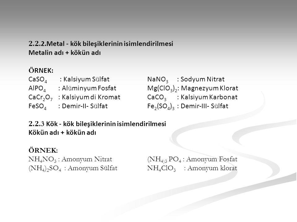 2.2. 2.Metal - kök bileşiklerinin isimlendirilmesi Metalin adı + kökün adı Ö RNEK: CaSO 4 : Kalsiyum S ü lfatNaNO 3 : Sodyum Nitrat AlPO 4 : Al ü miny