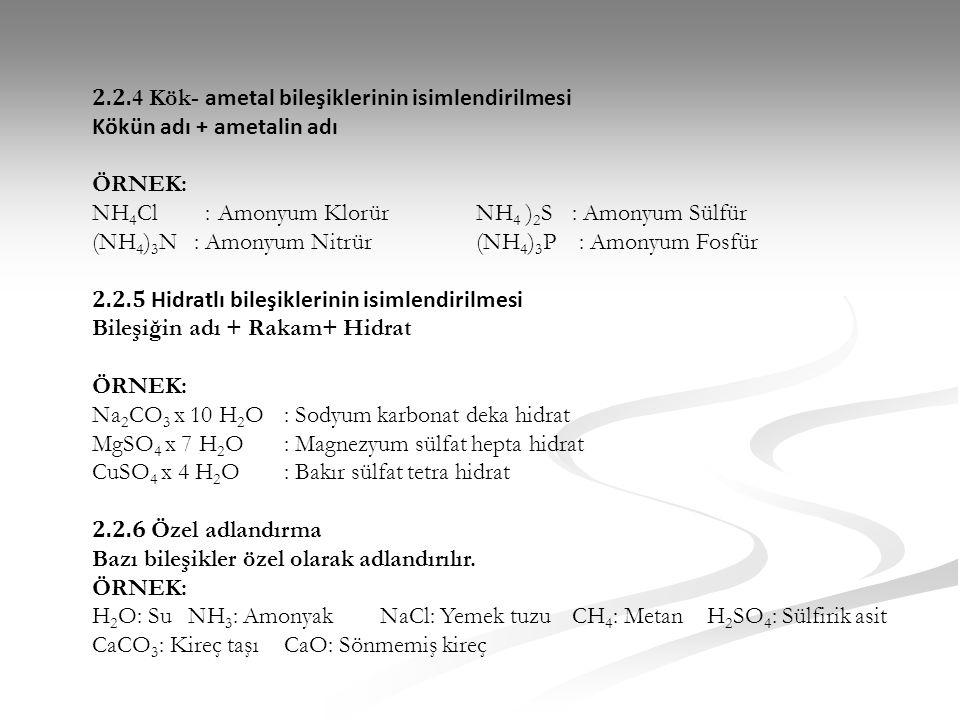 2.2. 4 Kök- ametal bileşiklerinin isimlendirilmesi Kökün adı + ametalin adı ÖRNEK: NH 4 Cl : Amonyum KlorürNH 4 ) 2 S : Amonyum Sülfür (NH 4 ) 3 N : A