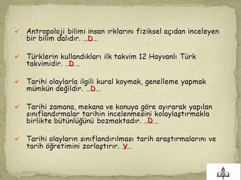 Antropoloji bilimi insan ırklarını fiziksel açıdan inceleyen bir bilim dalıdır. ……… Türklerin kullandıkları ilk takvim 12 Hayvanlı Türk takvimidir. ……