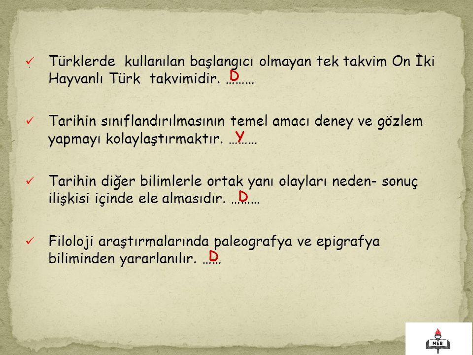 Türklerde kullanılan başlangıcı olmayan tek takvim On İki Hayvanlı Türk takvimidir. ……… Tarihin sınıflandırılmasının temel amacı deney ve gözlem yapma