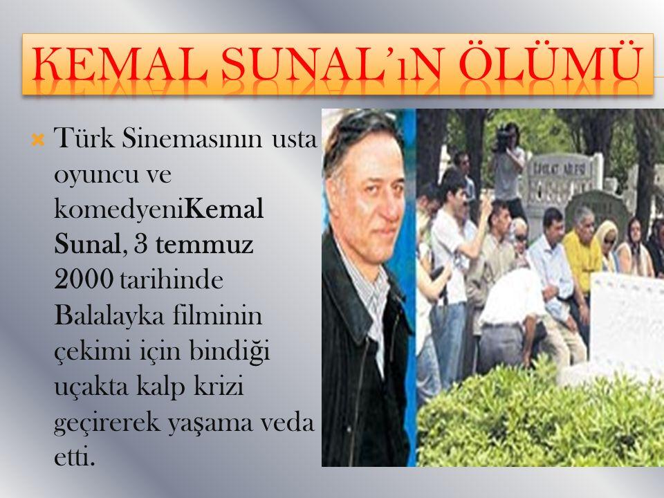  Türk Sinemasının usta oyuncu ve komedyeniKemal Sunal, 3 temmuz 2000 tarihinde Balalayka filminin çekimi için bindi ğ i uçakta kalp krizi geçirerek y