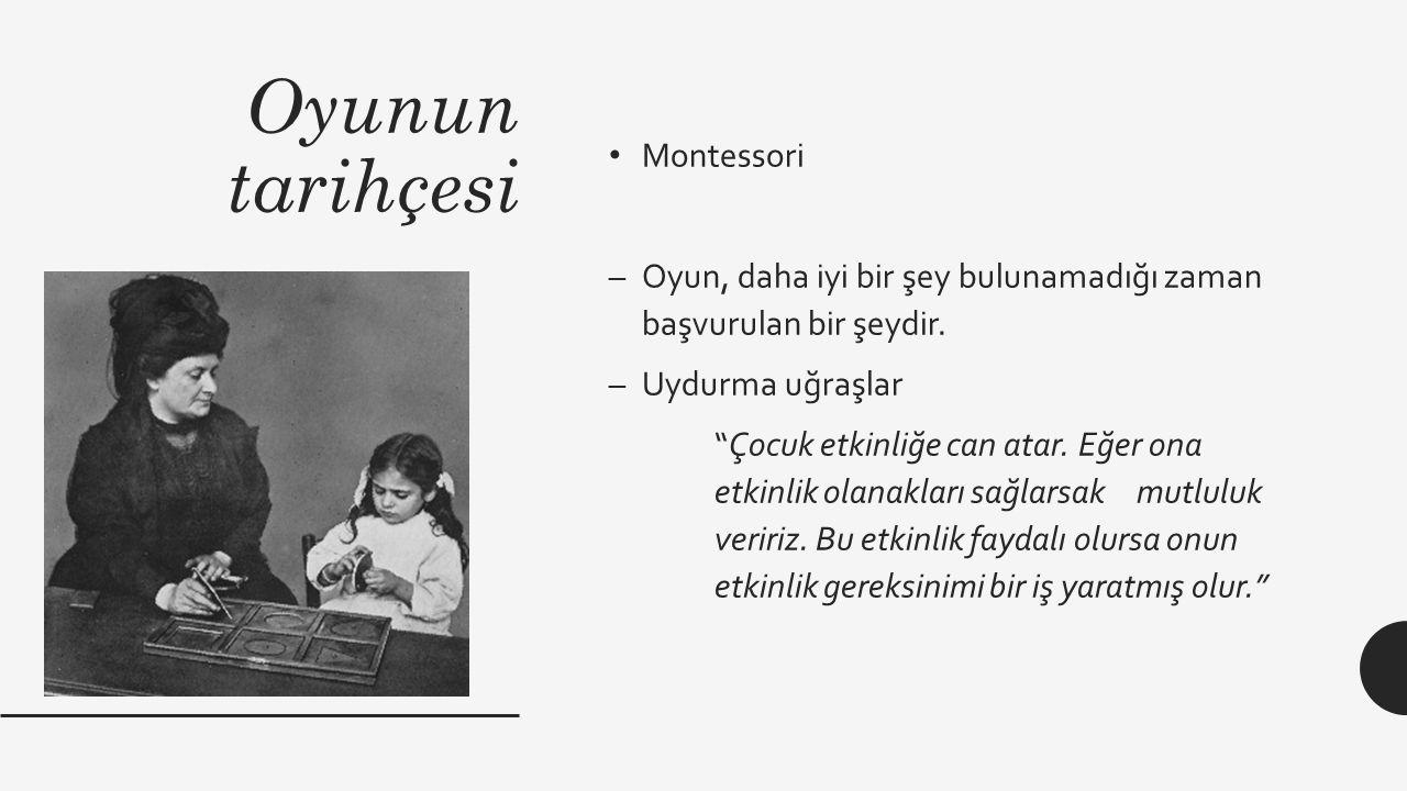 """Oyunun tarihçesi Montessori –Oyun, daha iyi bir şey bulunamadığı zaman başvurulan bir şeydir. –Uydurma uğraşlar """"Çocuk etkinliğe can atar. Eğer ona et"""
