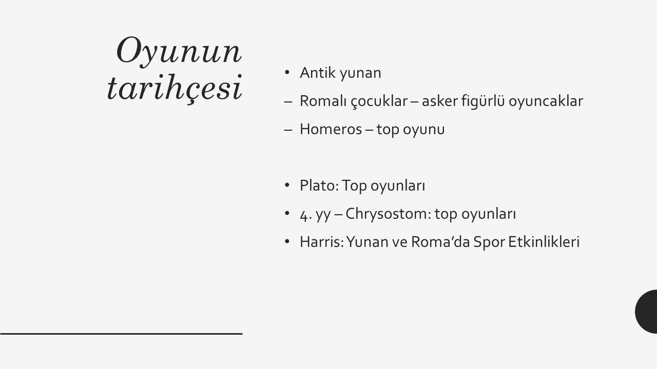 Oyunun tarihçesi Antik yunan –Romalı çocuklar – asker figürlü oyuncaklar –Homeros – top oyunu Plato: Top oyunları 4. yy – Chrysostom: top oyunları Har