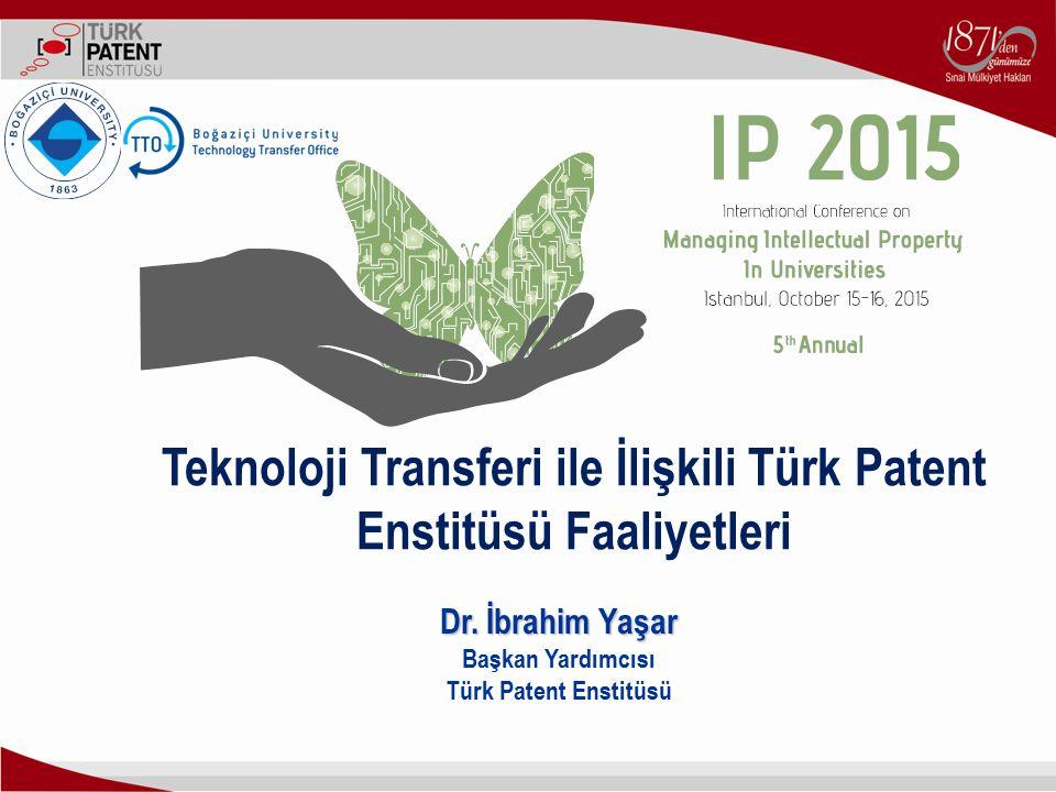 Teknoloji Transferi ile İlişkili Türk Patent Enstitüsü Faaliyetleri Dr. İbrahim Yaşar Başkan Yardımcısı Türk Patent Enstitüsü