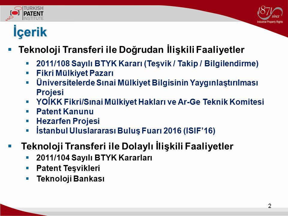  Teknoloji Transferi ile Doğrudan İlişkili Faaliyetler Teşvik / Takip / Bilgilendirme)  2011/108 Sayılı BTYK Kararı (Teşvik / Takip / Bilgilendirme) İçerik 3 Yerli Patentlerin Lisanslanmasını Teşvik Edecek Politika Araçlarının Geliştirilmesi –patentlerin lisanslanmasına ilişkin verilerin izlenmesi (TPE tarafından düzenli olarak) –lisans gelirlerinin artırılması için mekanizmaların oluşturulması (kurumlar arası eşgüdüm içinde) –BTYK'na gelişmelerin raporlanması