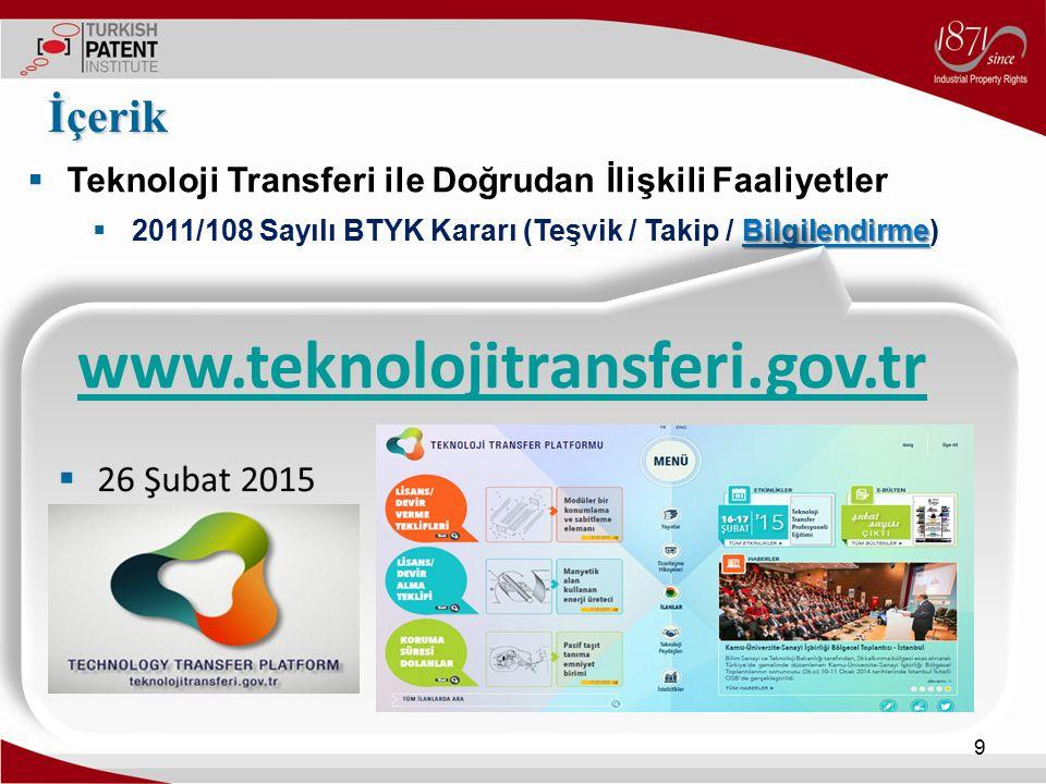  Teknoloji Transferi ile Doğrudan İlişkili Faaliyetler Bilgilendirme  2011/108 Sayılı BTYK Kararı (Teşvik / Takip / Bilgilendirme) İçerik 10 Lisans / Devir Verme Teklifleri Lisans / Devir Alma Teklifleri Koruma Süresi Dolan Buluşlar / Tasarımlar Teknoloji Paydaşları Yayınlar Ticarileşme Hikayeleri İstatistikler Etkinlikler Haberler E-Bülten