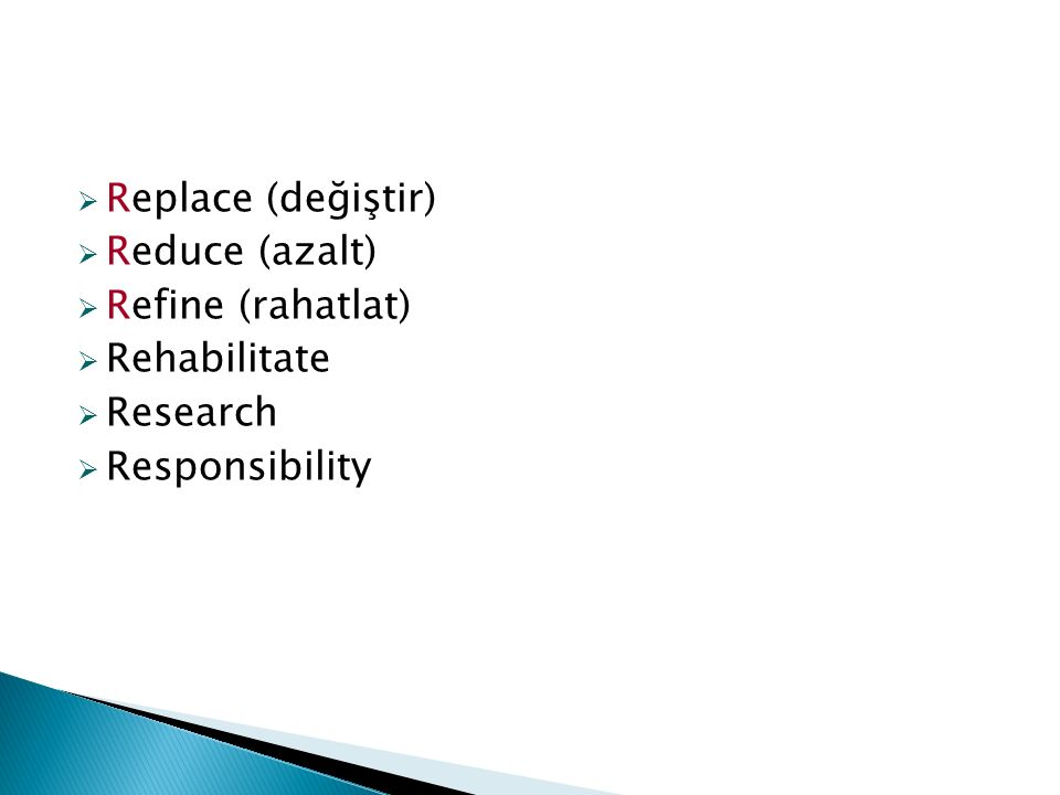  Replace (değiştir)  Reduce (azalt)  Refine (rahatlat)  Rehabilitate  Research  Responsibility