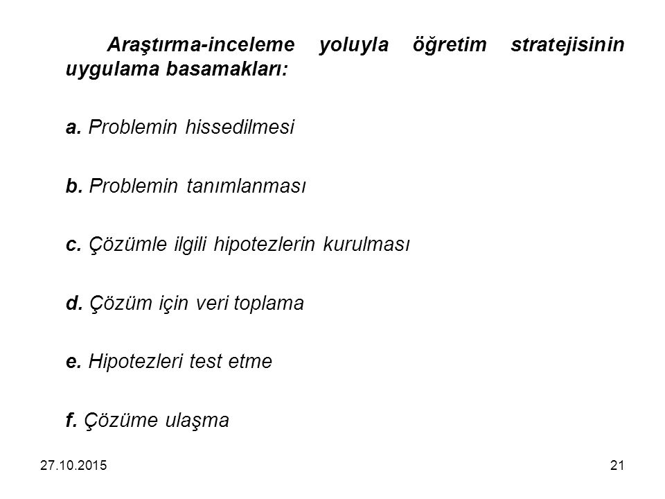 Araştırma-inceleme yoluyla öğretim stratejisinin uygulama basamakları: a. Problemin hissedilmesi b. Problemin tanımlanması c. Çözümle ilgili hipotezle